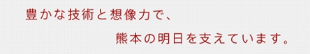 豊かな技術と想像力で、熊本の明日を支えています。